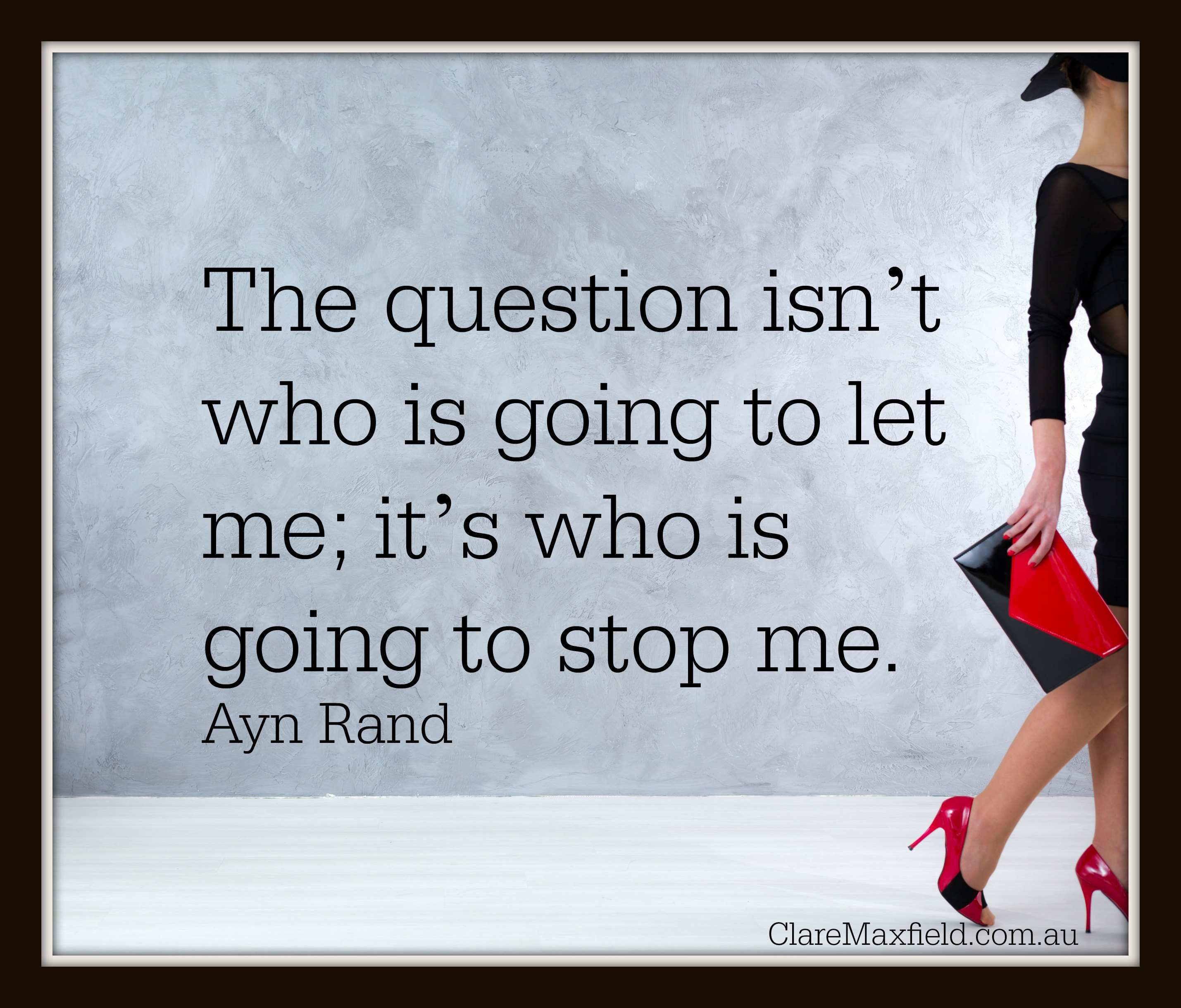 The question isn't who is going to let me; it's who is going to stop me. —Ayn Rand